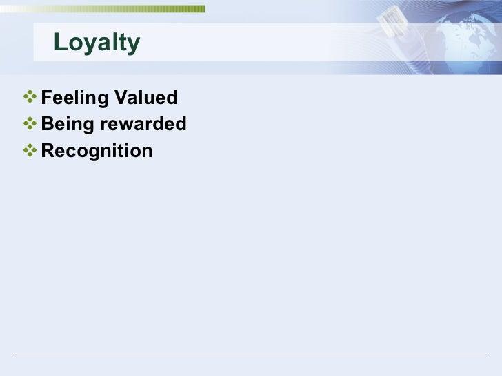 Loyalty <ul><li>Feeling Valued </li></ul><ul><li>Being rewarded </li></ul><ul><li>Recognition </li></ul>