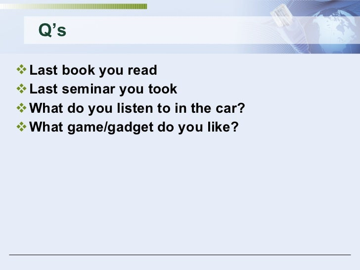 Q's <ul><li>Last book you read </li></ul><ul><li>Last seminar you took </li></ul><ul><li>What do you listen to in the car?...