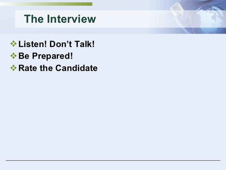 The Interview <ul><li>Listen! Don't Talk! </li></ul><ul><li>Be Prepared! </li></ul><ul><li>Rate the Candidate </li></ul>