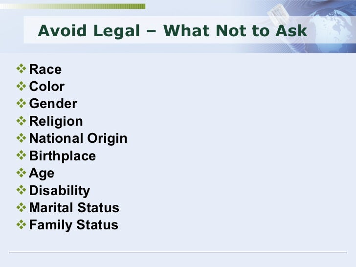 Avoid Legal – What Not to Ask <ul><li>Race </li></ul><ul><li>Color </li></ul><ul><li>Gender </li></ul><ul><li>Religion </l...