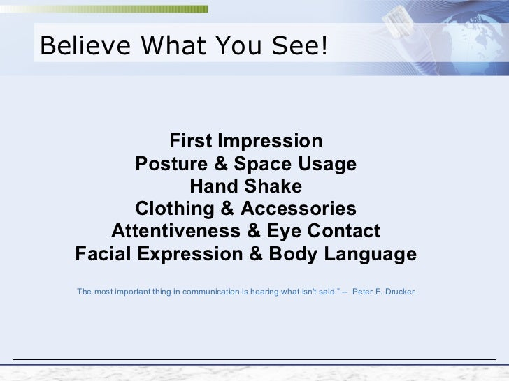 Believe What You See! First Impression Posture & Space Usage Hand Shake Clothing & Accessories Attentiveness & Eye Contact...