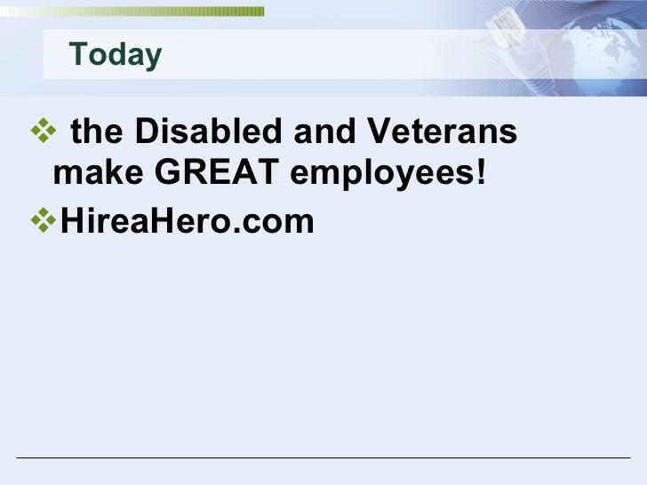 Today <ul><li>the Disabled and Veterans make GREAT employees! </li></ul><ul><li>HireaHero.com </li></ul>