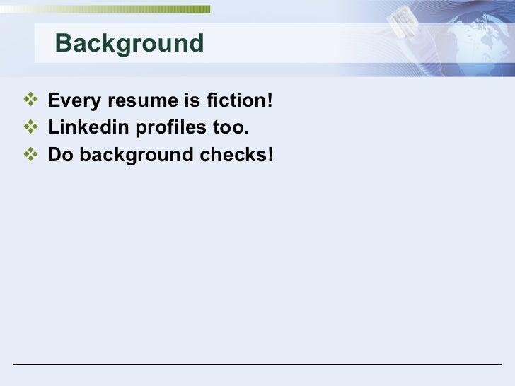 Background <ul><li>Every resume is fiction! </li></ul><ul><li>Linkedin profiles too. </li></ul><ul><li>Do background check...