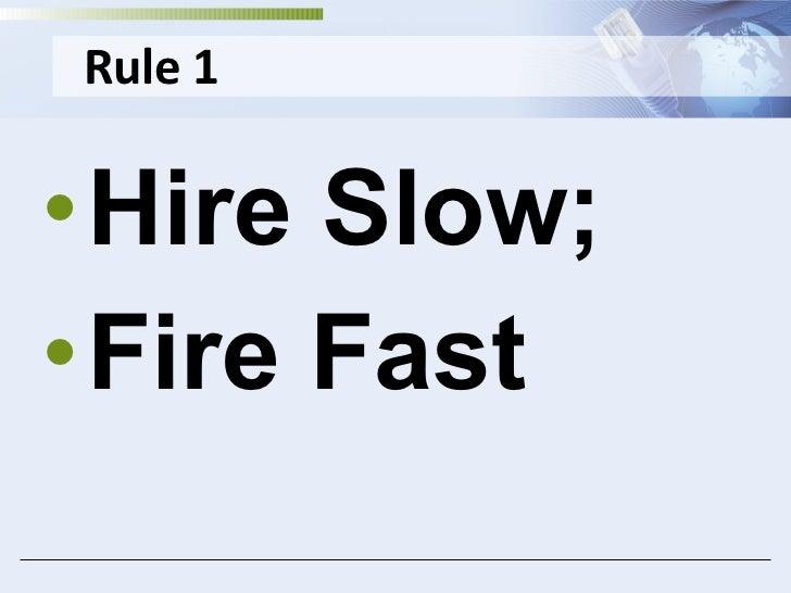 Rule 1 <ul><li>Hire Slow; </li></ul><ul><li>Fire Fast </li></ul>