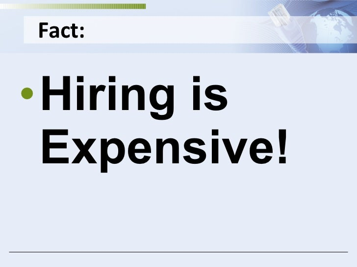 Fact: <ul><li>Hiring is Expensive! </li></ul>