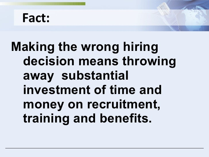 Fact: <ul><li>Making the wrong hiring decision means throwing away  substantial investment of time and money on recruitmen...