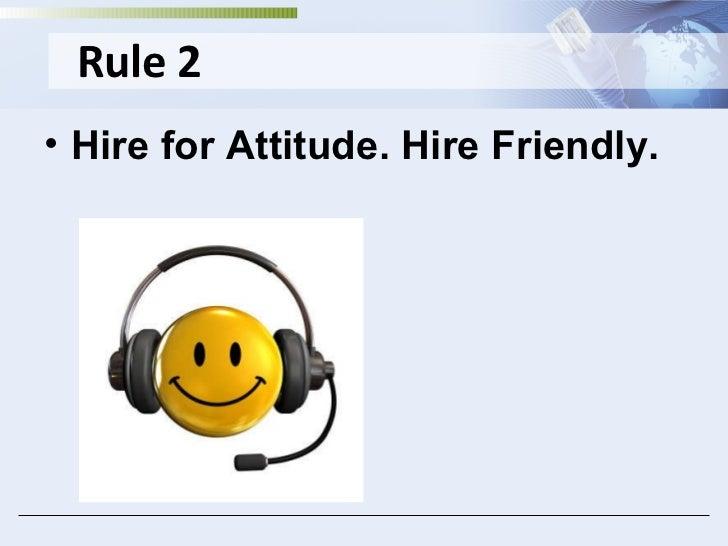 Rule 2 <ul><li>Hire for Attitude. Hire Friendly. </li></ul>