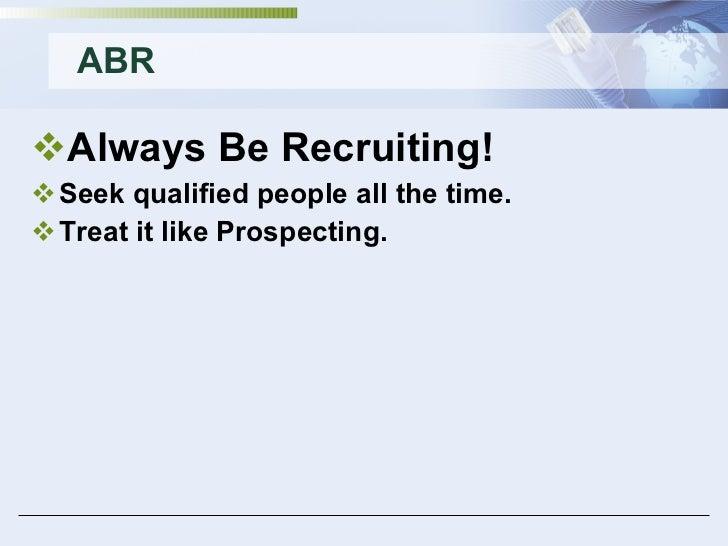 ABR <ul><li>Always Be Recruiting! </li></ul><ul><li>Seek qualified people all the time. </li></ul><ul><li>Treat it like Pr...