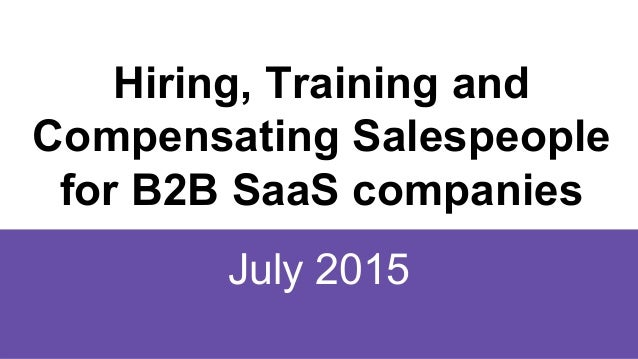 Hiring, Training and Compensating Salespeople for B2B SaaS companies July 2015