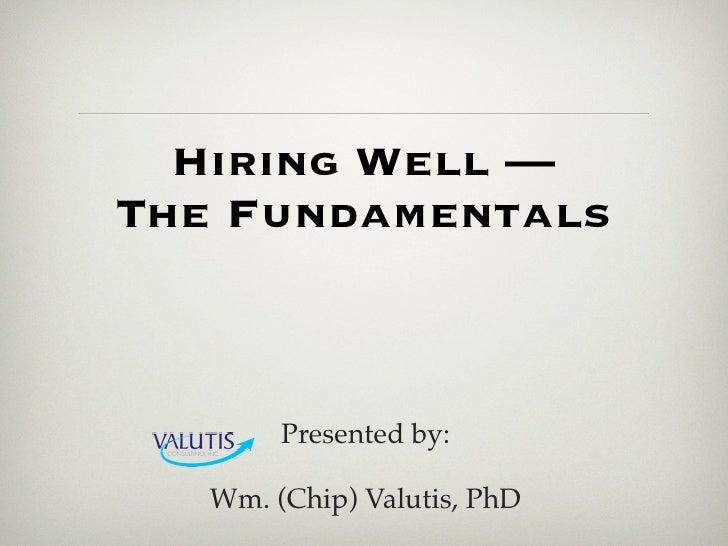 Hiring Well —The Fundamentals        Presented by:   Wm. (Chip) Valutis, PhD