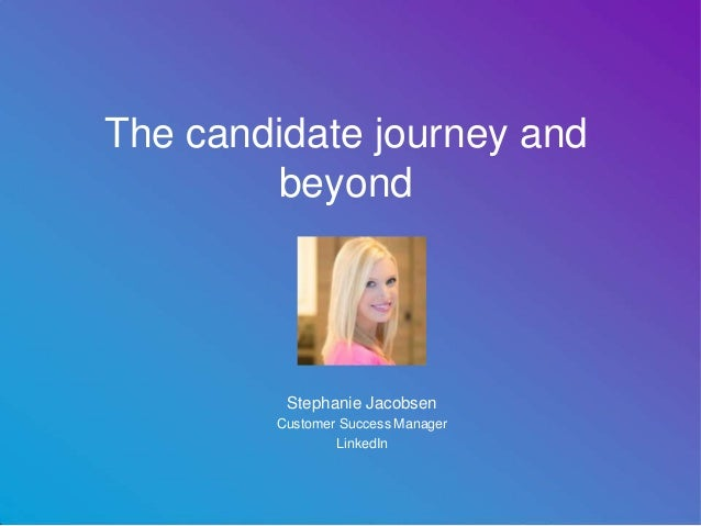 The candidate journey and beyond Stephanie Jacobsen Customer Success Manager LinkedIn