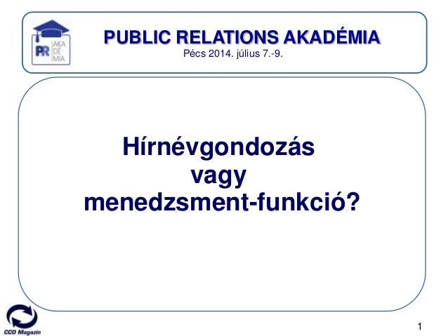1 PUBLIC RELATIONS AKADÉMIA Pécs 2014. július 7.-9. Hírnévgondozás vagy menedzsment-funkció?