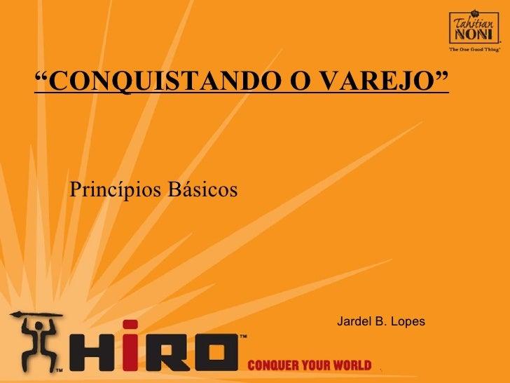 """"""" CONQUISTANDO O VAREJO"""" Princípios Básicos Jardel B. Lopes"""