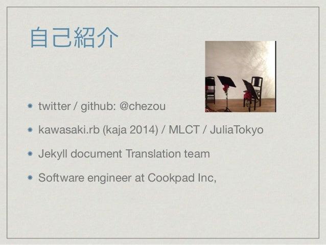 自己紹介  twitter / github: @chezou  kawasaki.rb (kaja 2014) / MLCT / JuliaTokyo  Jekyll document Translation team  Software e...