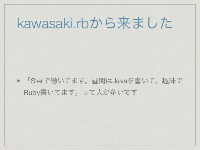 kawasaki.rbから来ました  「SIerで働いてます。昼間はJavaを書いて、趣味で  Ruby書いてます」って人が多いです