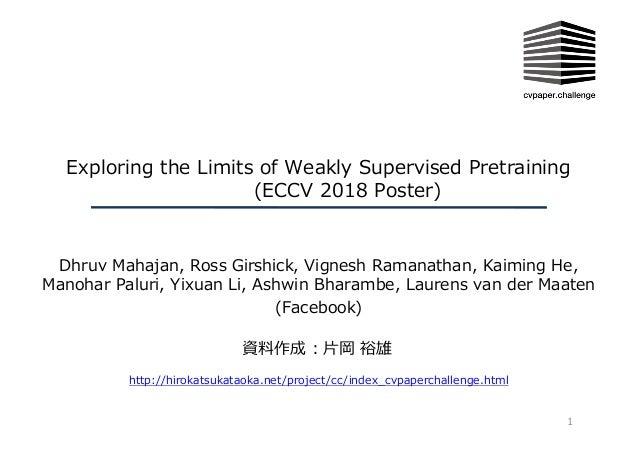 Exploring the Limits of Weakly Supervised Pretraining (ECCV 2018 Poster) Dhruv Mahajan, Ross Girshick, Vignesh Ramanathan,...