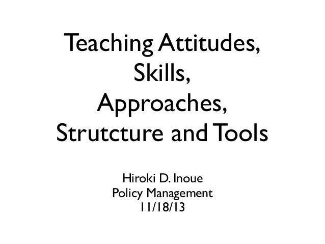 Teaching Attitudes, Skills, Approaches, Strutcture and Tools Hiroki D. Inoue Policy Management 11/18/13