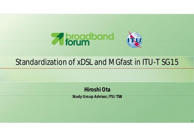 1 Standardization of xDSL and MGfast in ITU-T SG15 Hiroshi Ota Study Group Advisor, ITU/TSB