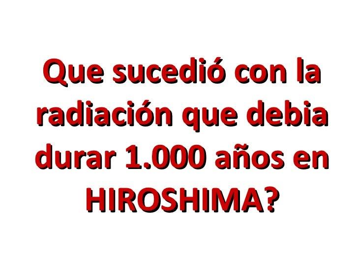 Que sucedió con laradiación que debiadurar 1.000 años en   HIROSHIMA?