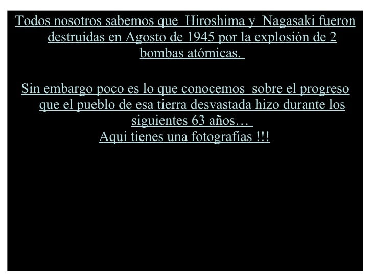 Todos nosotros sabemos que  Hiroshima y  Nagasaki fueron destruidas en Agosto de 1945 por la explosión de 2 bombas atómica...