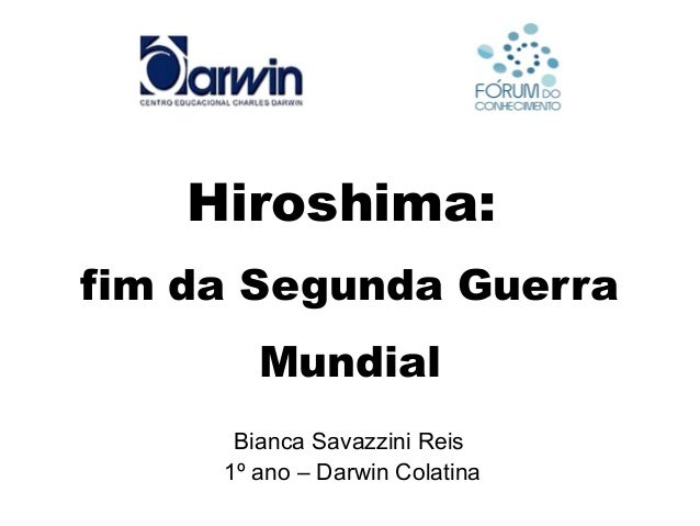 Hiroshima: fim da Segunda Guerra Mundial Bianca Savazzini Reis 1º ano – Darwin Colatina
