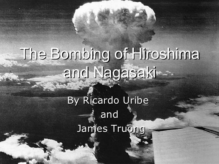The Bombing of Hiroshima and Nagasaki By Ricardo Uribe  and James Truong