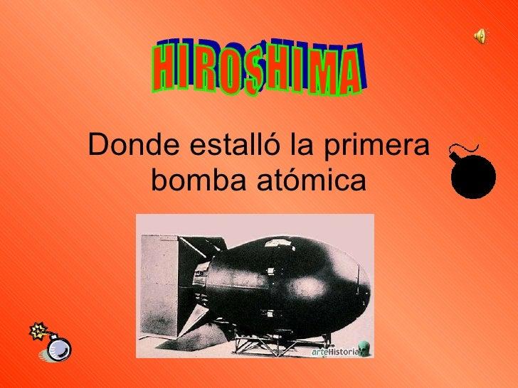 Donde estalló la primera bomba atómica H I R O S H I M A