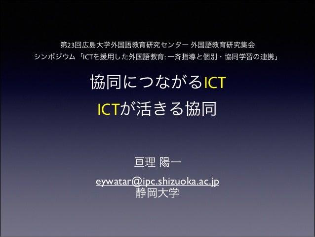 第23回広島大学外国語教育研究センター 外国語教育研究集会  シンポジウム「ICTを援用した外国語教育: 一斉指導と個別・協同学習の連携」  !  協同につながるICT ICTが活きる協同 亘理 陽一! eywatar@ipc.shizuoka...