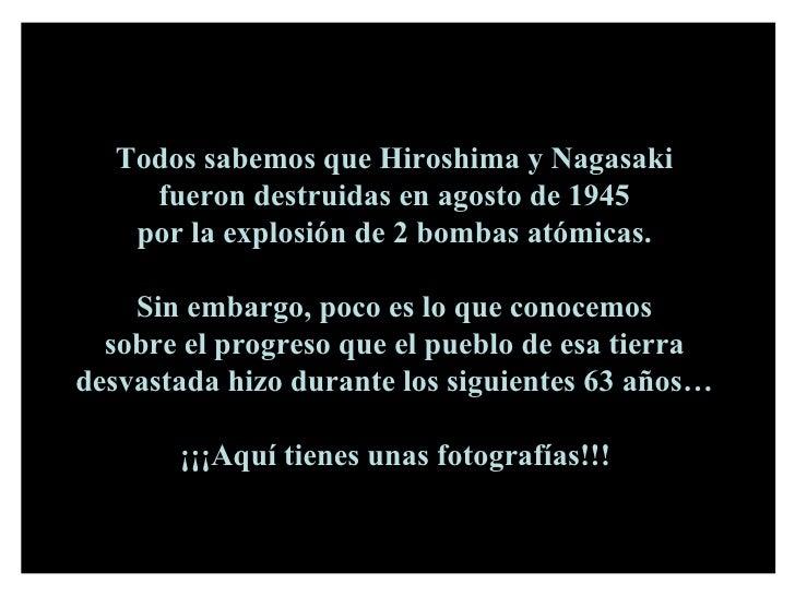 Todos sabemos que Hiroshima y Nagasaki  fueron destruidas en agosto de 1945  por la explosión de 2 bombas atómicas.  Sin e...