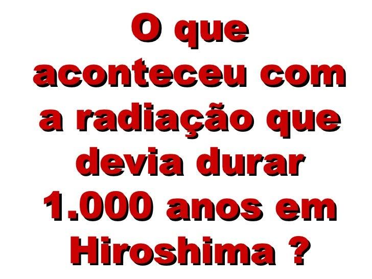 O queaconteceu coma radiação que  devia durar1.000 anos em Hiroshima ?