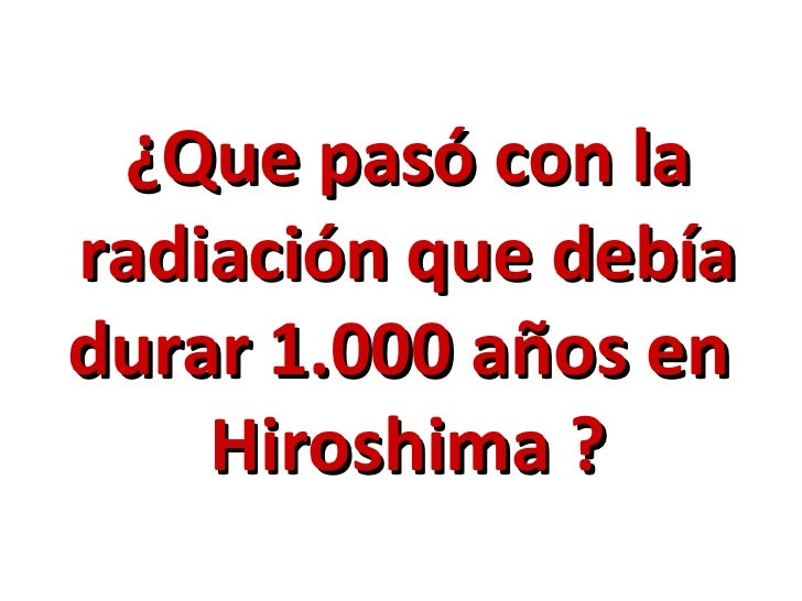 ¿Que pasó con la radiación que debía durar 1.000 años en  Hiroshima ?