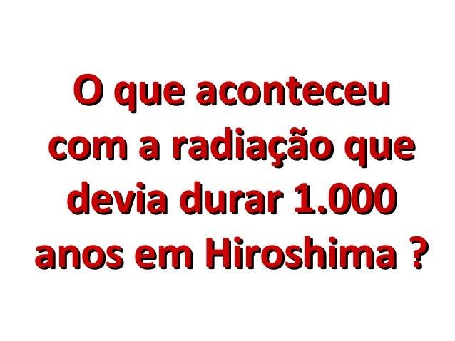 O que aconteceuO que aconteceu com a radiação quecom a radiação que devia durar 1.000devia durar 1.000 anos em Hiroshima ?...