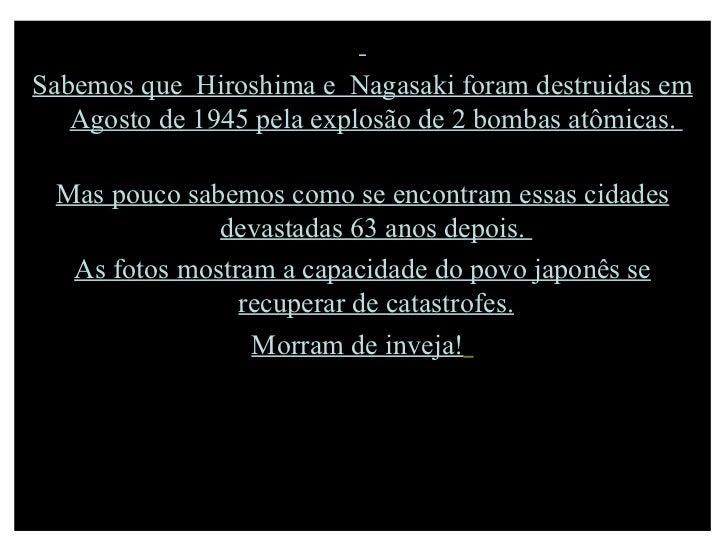 Sabemos que  Hiroshima e  Nagasaki foram destruidas em Agosto de 1945 pela explosão de 2 bombas atômicas.  Mas pouco sabem...