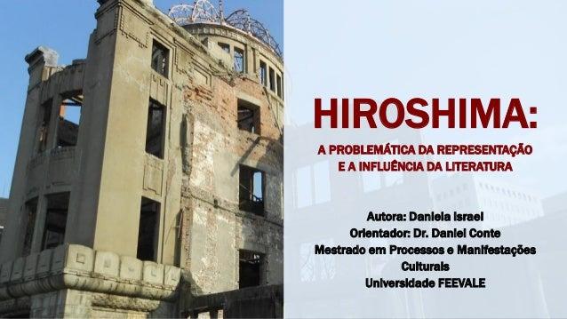 HIROSHIMA: A PROBLEMÁTICA DA REPRESENTAÇÃO E A INFLUÊNCIA DA LITERATURA Autora: Daniela Israel Orientador: Dr. Daniel Cont...