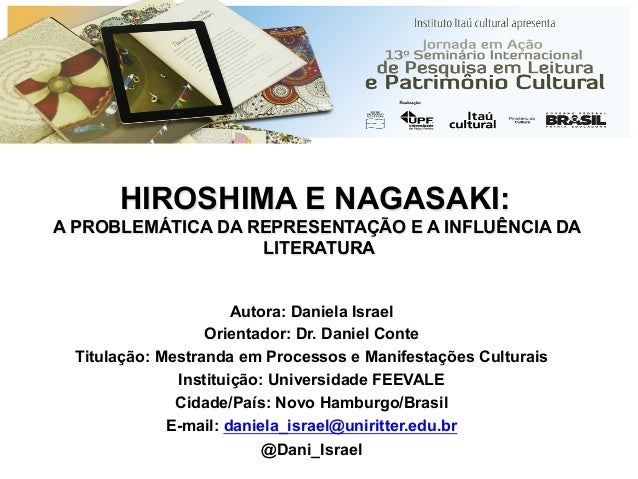 HIROSHIMA E NAGASAKI: A PROBLEMÁTICA DA REPRESENTAÇÃO E A INFLUÊNCIA DA LITERATURA Autora: Daniela Israel Orientador: Dr. ...