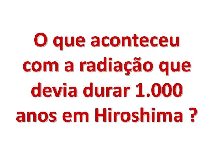 O que aconteceu com a radiação que  devia durar 1.000anos em Hiroshima ?