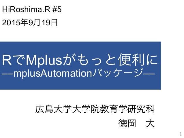 RでMplusがもっと便利に ––mplusAutomationパッケージ–– 広島大学大学院教育学研究科 徳岡大 1 HiRoshima.R #5 2015年9月19日