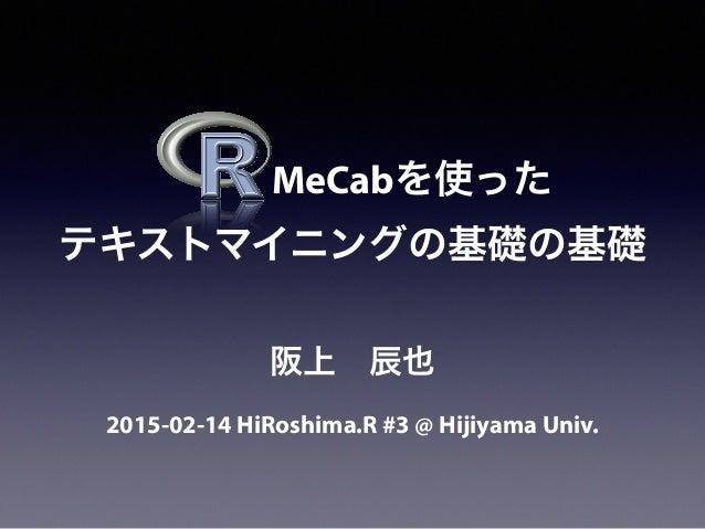 MeCabを使った テキストマイニングの基礎の基礎 2015-02-14 HiRoshima.R #3 @ Hijiyama Univ. 阪上辰也