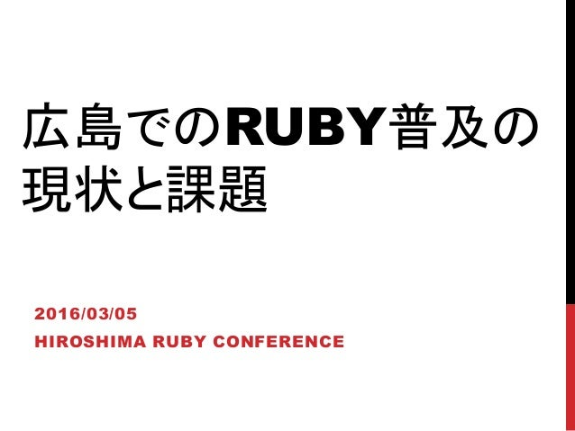 広島でのRUBY普及の 現状と課題 2016/03/05 HIROSHIMA RUBY CONFERENCE
