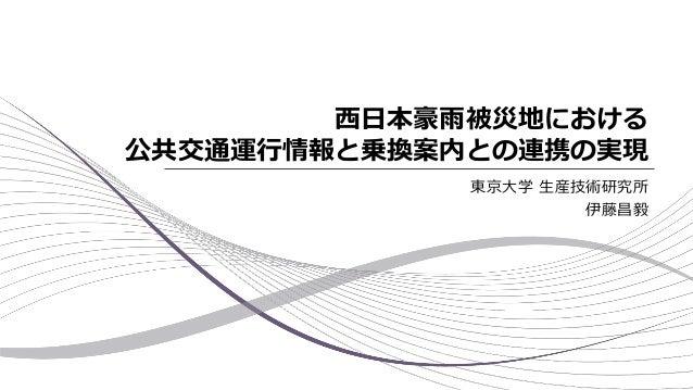 西日本豪雨被災地における 公共交通運行情報と乗換案内との連携の実現 東京大学 生産技術研究所 伊藤昌毅