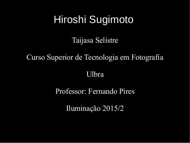 Hiroshi SugimotoHiroshi Sugimoto Taijasa Selistre Curso Superior de Tecnologia em Fotografia Ulbra Professor: Fernando Pir...