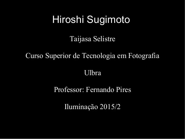 Hiroshi Sugimoto Taijasa Selistre Curso Superior de Tecnologia em Fotografia Ulbra Professor: Fernando Pires Iluminação 20...