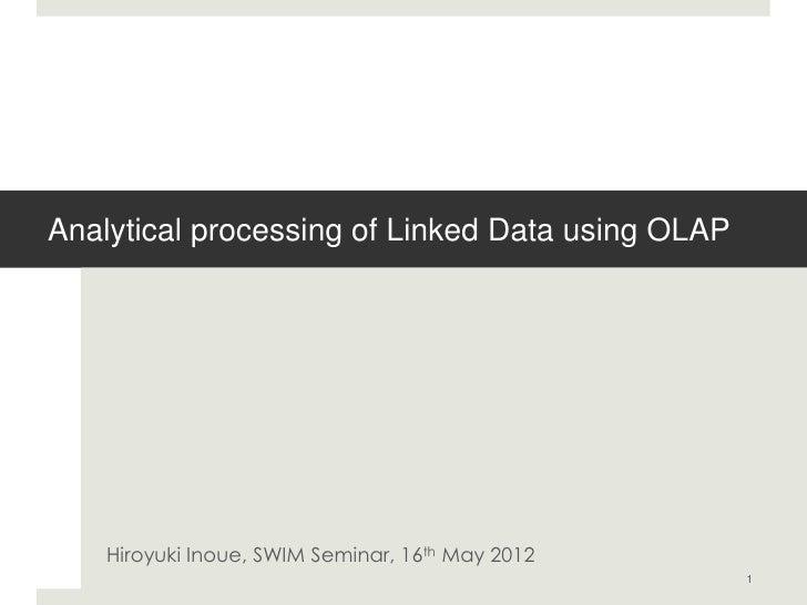 Analytical processing of Linked Data using OLAP    Hiroyuki Inoue, SWIM Seminar, 16th May 2012                            ...
