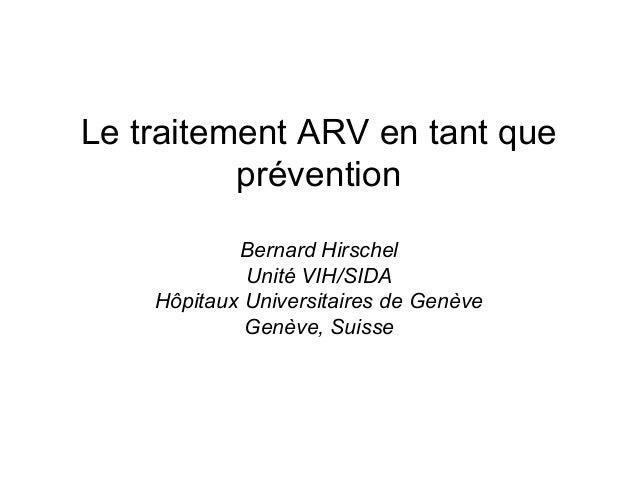 Le traitement ARV en tant que prévention Bernard Hirschel Unité VIH/SIDA Hôpitaux Universitaires de Genève Genève, Suisse