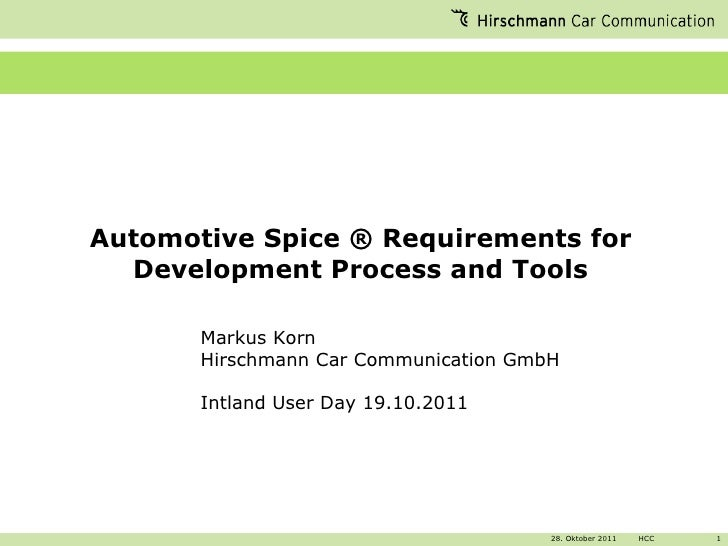 Automotive Spice ® Requirements for Development Process and Tools Markus Korn Hirschmann Car Communication GmbH Intland Us...