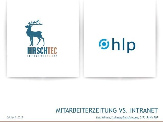 MITARBEITERZEITUNG VS. INTRANET Lutz Hirsch, l.hirsch@hirschtec.eu, 0173 54 44 70730 April 2015