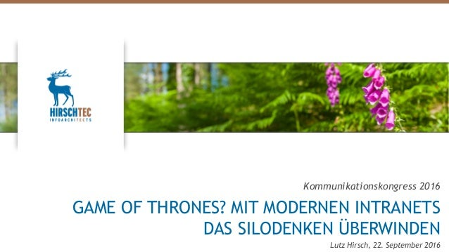 Kommunikationskongress 2016 GAME OF THRONES? MIT MODERNEN INTRANETS DAS SILODENKEN ÜBERWINDEN Lutz Hirsch, 22. September 2...