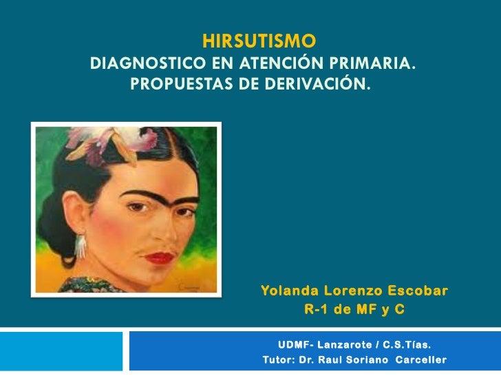 HIRSUTISMO   DIAGNOSTICO EN ATENCIÓN PRIMARIA. PROPUESTAS DE DERIVACIÓN. Yolanda Lorenzo Escobar  R-1 de MF y C UDMF- Lanz...