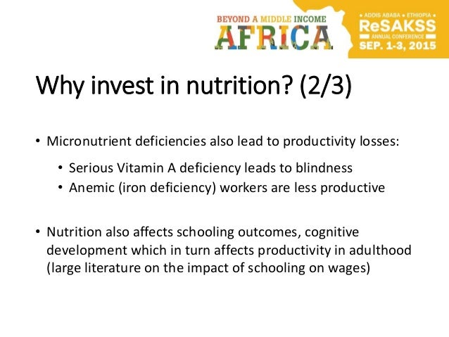 Why invest in nutrition? (2/3) • Micronutrient deficiencies also lead to productivity losses: • Serious Vitamin A deficien...