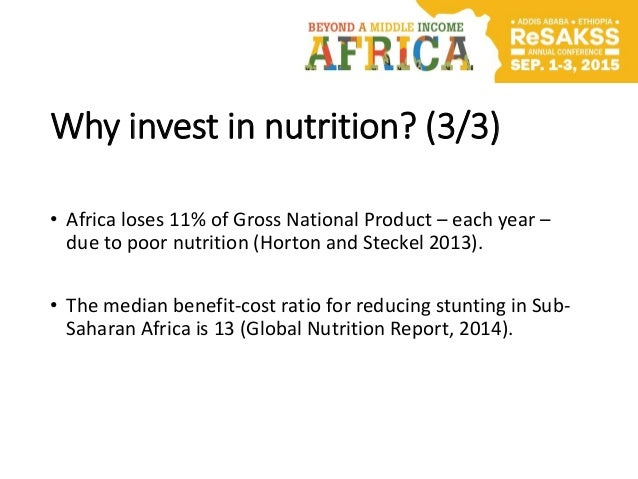 Why invest in nutrition? (3/3) • Africa loses 11% of Gross National Product – each year – due to poor nutrition (Horton an...